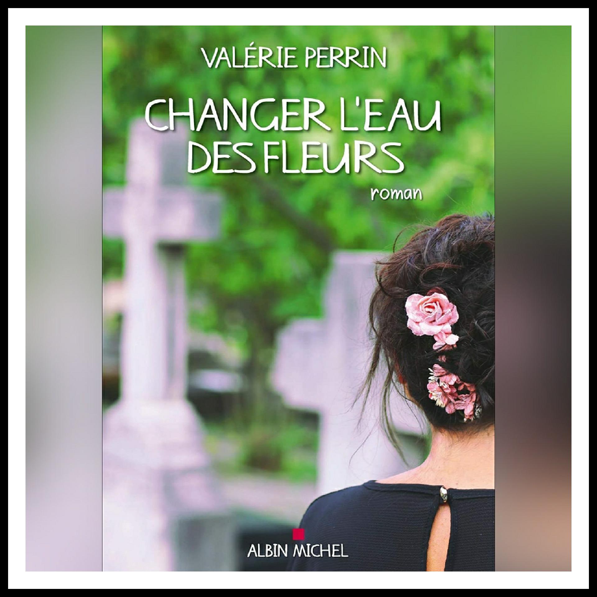 Read more about the article Chroniques 2018 \ Changer l'eau des fleurs de Valérie Perrin