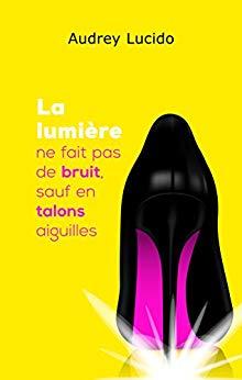 Read more about the article Chroniques 2018  La lumière ne fait pas de bruit, sauf en talons aiguilles d'Audrey Lucido